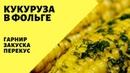 Ароматная кукуруза в фольге! Гарнир - закуска - перекус! Как приготовить кукурузу в духовке и гриле.