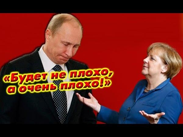 Будет не плохо а очень плохо Меркель в ауте Северный поток 2 самая главная красная черта Путина