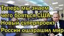 Теперь мы знаем чего бояться Американцы - Новый суперпроект России не оставил Западу ни шанса!