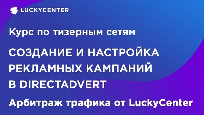Курс по тизерным сетям Настройка рекламной кампании в Directadvert Арбитраж трафика от LuckyCenter